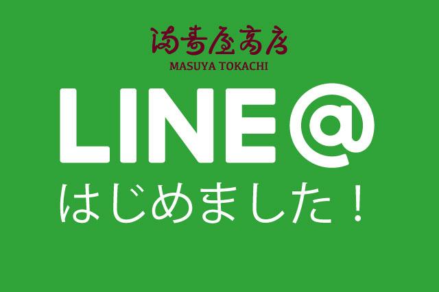満寿屋商店の5店舗が 公式LINE@アカウントを開設致しましたので お知らせ致します。  (LINEアプリ内で友だち検索をしていただいても登録が可能です。) ...
